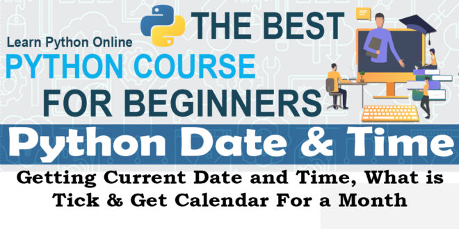 Python Date and Time - Getting Current Date and Time, What is Tick & Get Calendar For a month